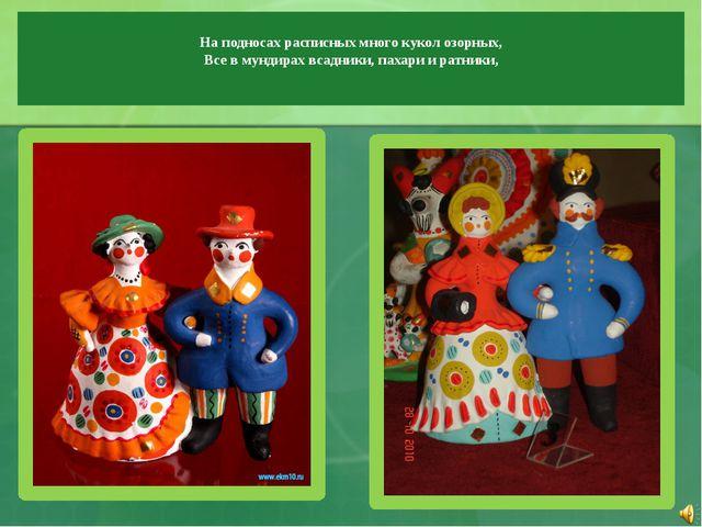 На подносах расписных много кукол озорных, Все в мундирах всадники, пахари и...