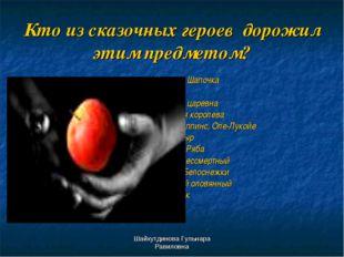 Шайхутдинова Гульнара Равиловна Кто из сказочных героев дорожил этим предмето