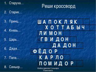 Шайхутдинова Гульнара Равиловна Реши кроссворд Старуха… Старик… Принц… Князь…