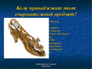 Шайхутдинова Гульнара Равиловна Кому принадлежит этот очаровательный предмет?