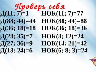 Проверь себя НОД(11; 7)=1 НОК(11; 7)=77 НОД(88; 44)=44 НОД(36; 18)=18 НОК(88