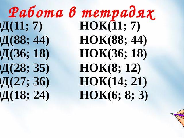 Работа в тетрадях НОД(11; 7) НОК(11; 7) НОД(88; 44) НОД(36; 18) НОК(88; 44) Н...