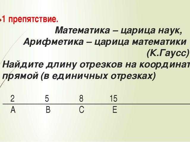1 препятствие. Математика – царица наук, Арифметика – царица математики (К.Га...