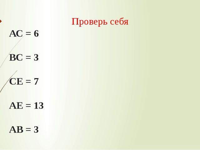 Проверь себя АС = 6 ВС = 3 СЕ = 7 АЕ = 13 АВ = 3