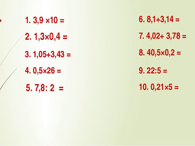 1. 3,9 ×10 = 2. 1,3×0,4 = 3. 1,05+3,43 = 4. 0,5×26 = 5. 7,8: 2 = 7. 4,02+ 3,7...
