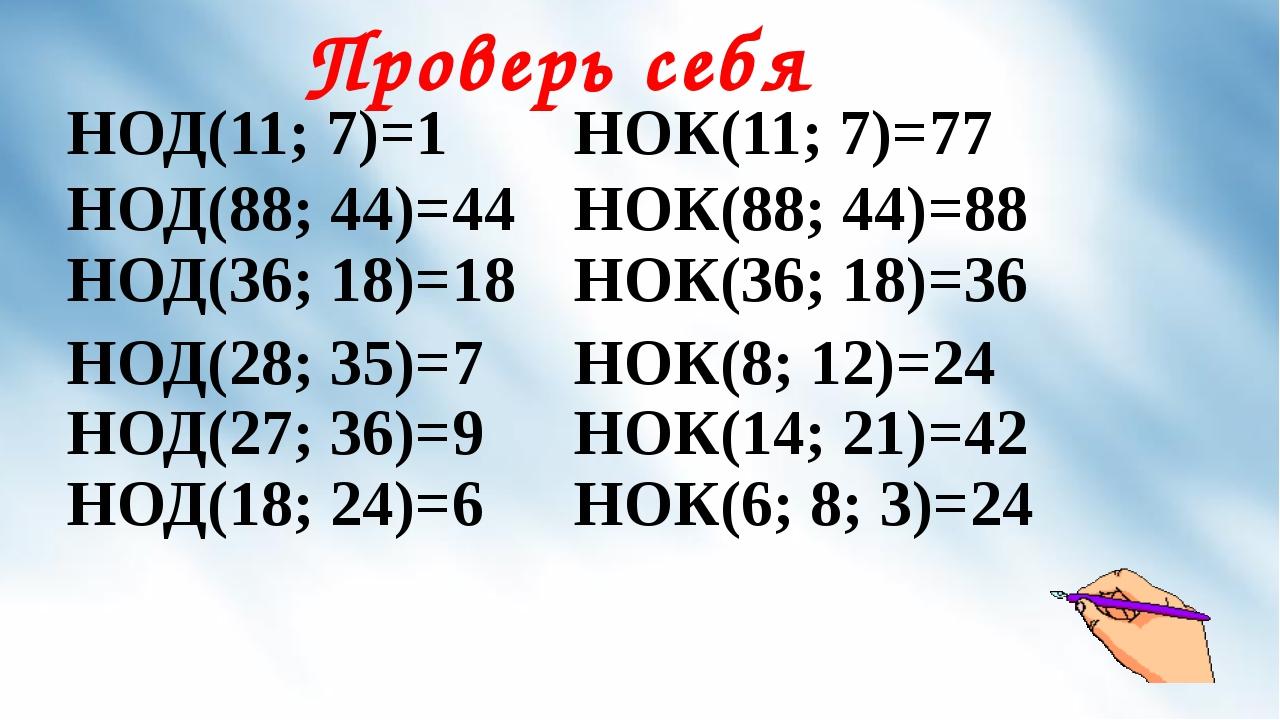 Проверь себя НОД(11; 7)=1 НОК(11; 7)=77 НОД(88; 44)=44 НОД(36; 18)=18 НОК(88...