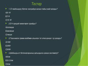 Тестер 1. Ет майсыздау болған жағдайда қанша пайыз май қосады? А)5-10 Б)7-8 С