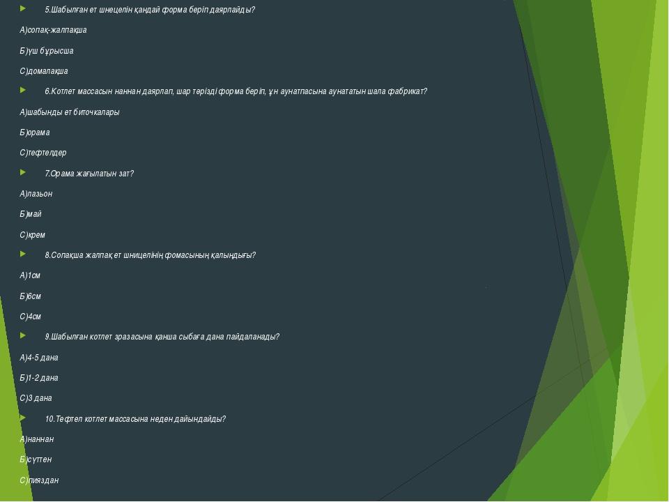 5.Шабылған ет шнецелін қандай форма беріп даярлайды? А)сопақ-жалпақша Б)үш б...
