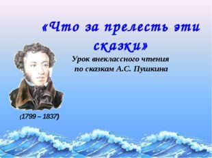 «Что за прелесть эти сказки» Урок внеклассного чтения по сказкам А.С. Пушкина