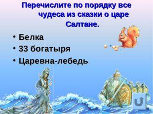 Перечислите по порядку все чудеса из сказки о царе Салтане. Белка 33 богатыря