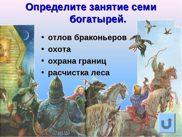 Определите занятие семи богатырей. отлов браконьеров охота охрана границ расч...