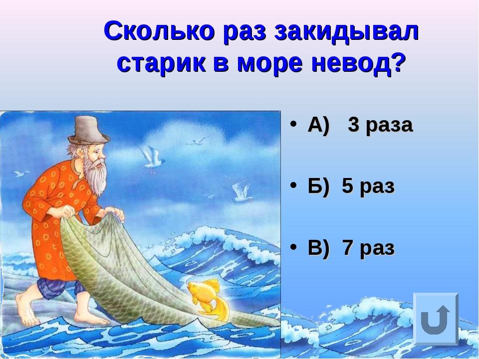 Сколько раз закидывал старик в море невод? А) 3 раза Б) 5 раз В) 7 раз