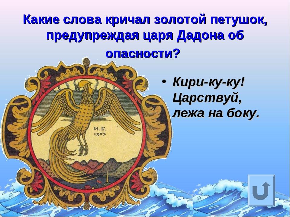 Какие слова кричал золотой петушок, предупреждая царя Дадона об опасности? Ки...