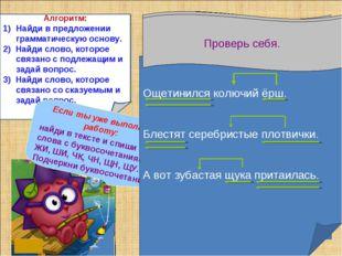 Алгоритм: Найди в предложении грамматическую основу. 2) Найди слово, которое