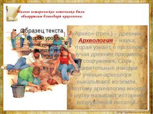 Многие исторические источники были обнаружены благодаря археологии. «Архео»