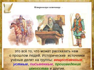 Исторические источники - это всё то, что может рассказать нам о прошлом люде