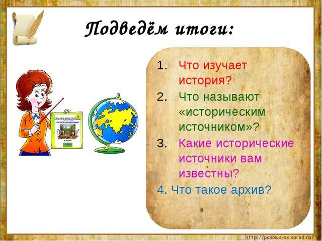 Подведём итоги: Что изучает история? Что называют «историческим источником»?...