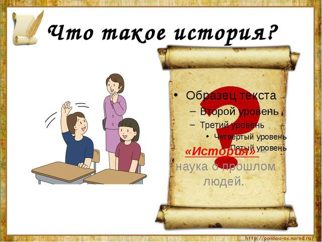 Что такое история? «История» – наука о прошлом людей.
