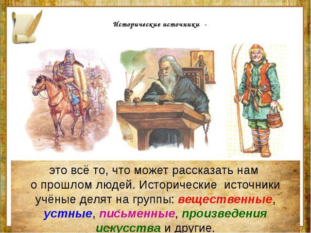 Исторические источники - это всё то, что может рассказать нам о прошлом люде...