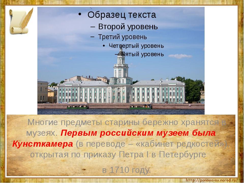 Многие предметы старины бережно хранятся в музеях. Первым российским музеем...