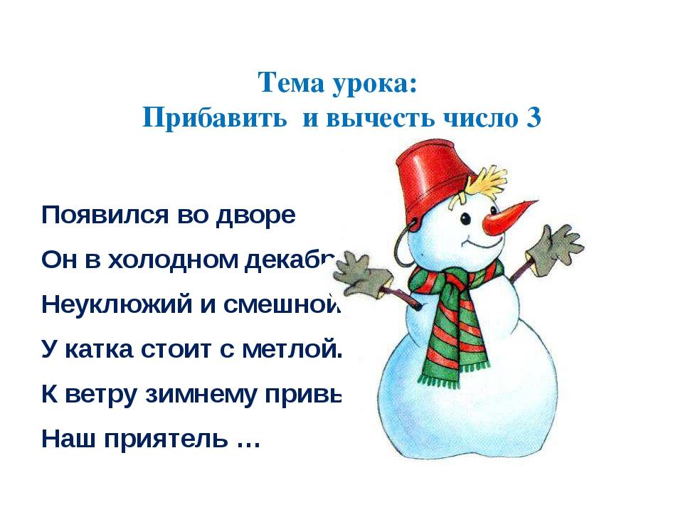 Тема урока: Прибавить и вычесть число 3 Появился во дворе Он в холодном дека...
