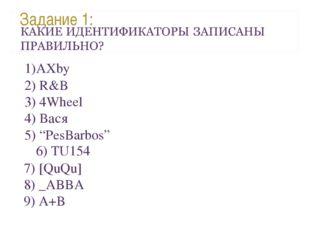 "Задание 1: AXby 6) TU154 2) R&B 3) 4Wheel 4) Вася 5) ""PesBarbos"" 7) [QuQu] 8)"