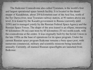 The Baikonur Cosmodrome also called Tyuratam, is the world's first and large