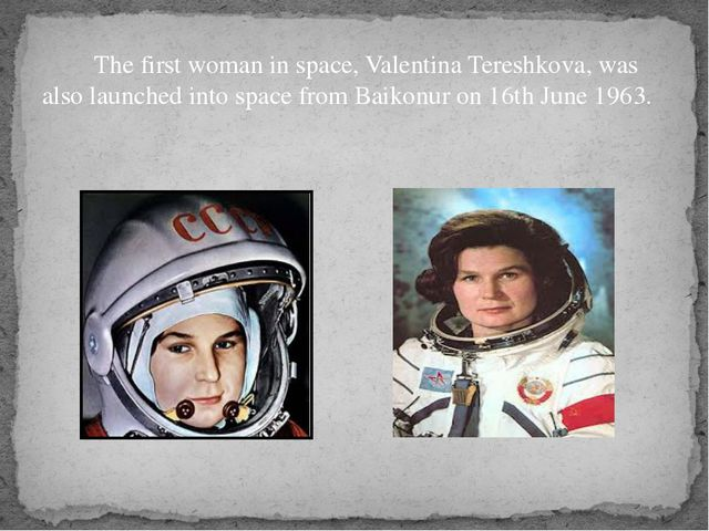 The first woman in space, Valentina Tereshkova, was also launched into space...