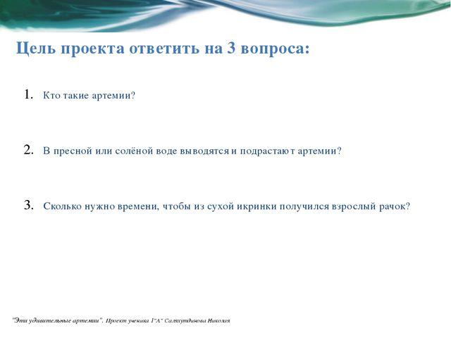 Цель проекта ответить на 3 вопроса: Кто такие артемии? В пресной или солёной...