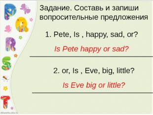 Задание. Составь и запиши вопросительные предложения 1. Pete, Is , happy, sad