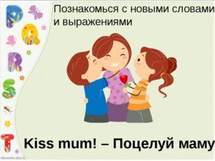 Kiss mum! – Поцелуй маму! Познакомься с новыми словами и выражениями
