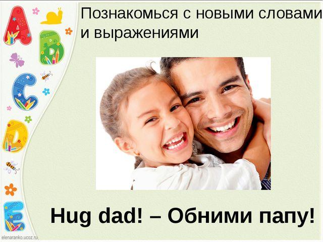 Hug dad! – Обними папу! Познакомься с новыми словами и выражениями