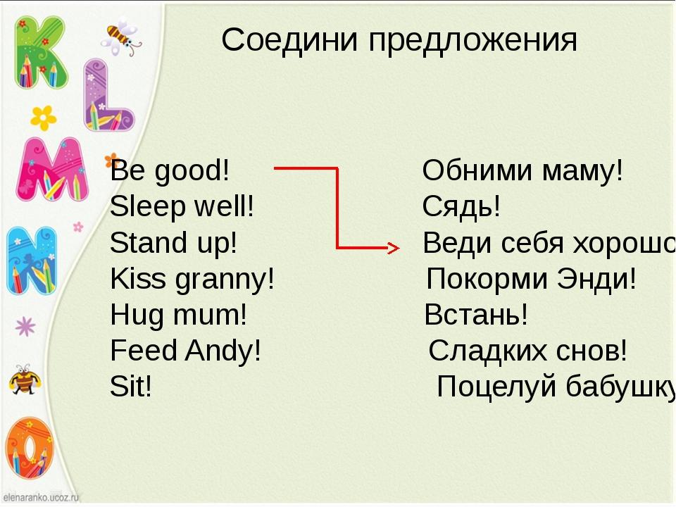 Соедини предложения Be good! Обними маму! Sleep well! Сядь! Stand up! Веди се...