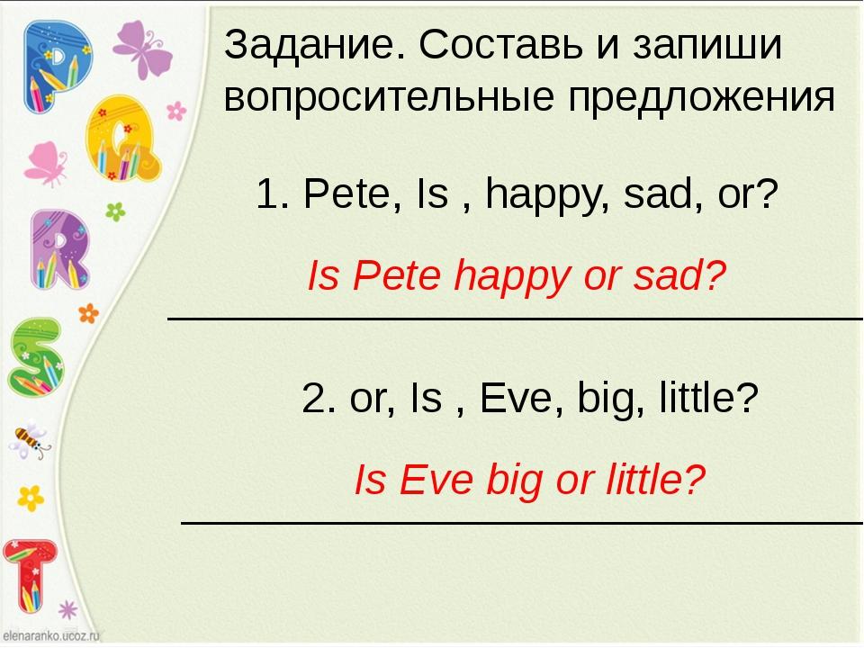 Задание. Составь и запиши вопросительные предложения 1. Pete, Is , happy, sad...