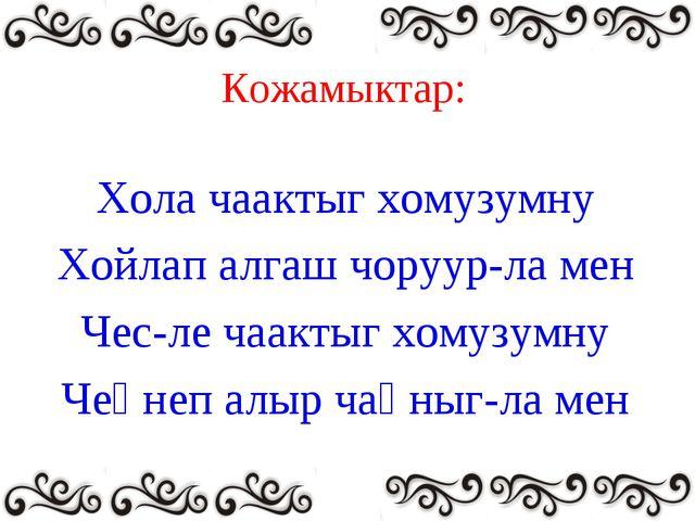 Кожамыктар: Хола чаактыг хомузумну Хойлап алгаш чоруур-ла мен Чес-ле чаактыг...