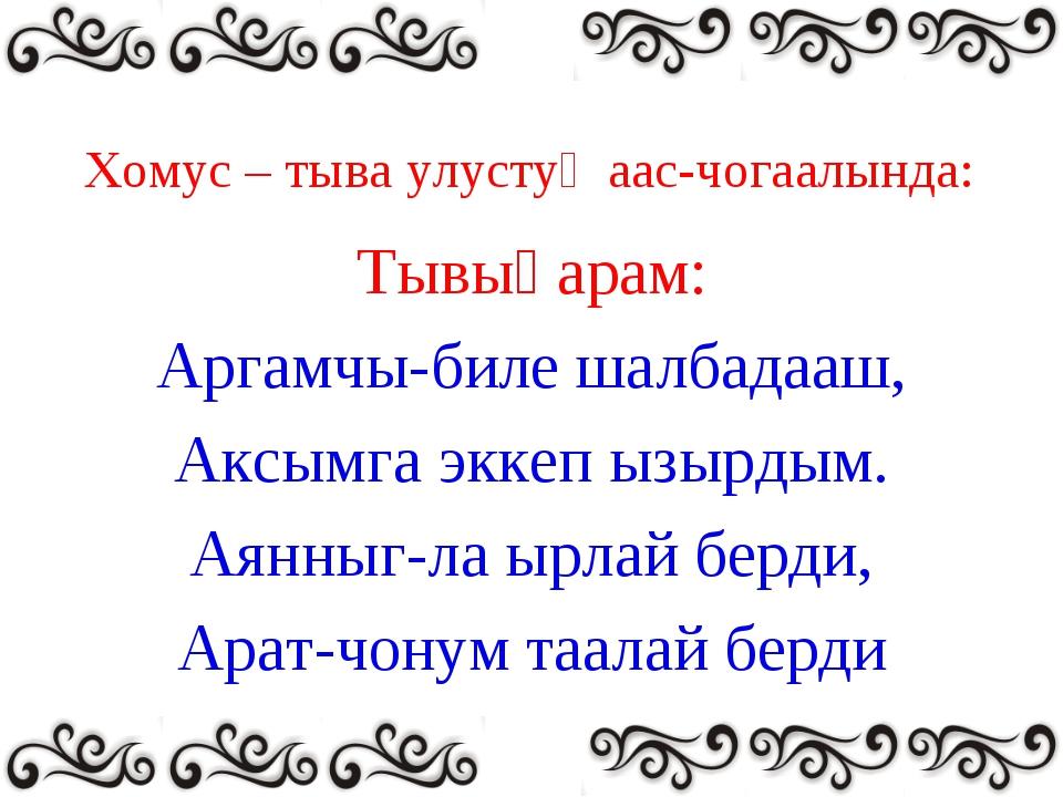Хомус – тыва улустуң аас-чогаалында: Тывыңарам: Аргамчы-биле шалбадааш, Аксым...