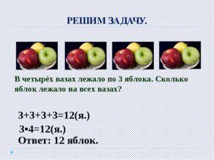 РЕШИМ ЗАДАЧУ. В четырёх вазах лежало по 3 яблока. Сколько яблок лежало на все