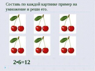 Составь по каждой картинке пример на умножение и реши его. 2•6=12