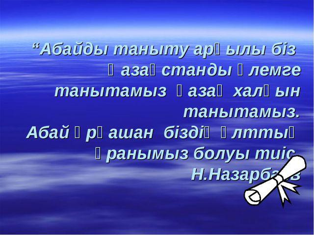 """""""Абайды таныту арқылы біз Қазақстанды әлемге танытамыз қазақ халқын танытамыз..."""