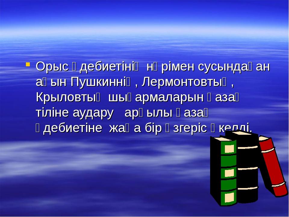 Орыс әдебиетінің нәрімен сусындаған ақын Пушкиннің, Лермонтовтың, Крыловтың ш...