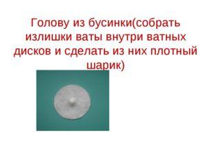 Голову из бусинки(собрать излишки ваты внутри ватных дисков и сделать из них