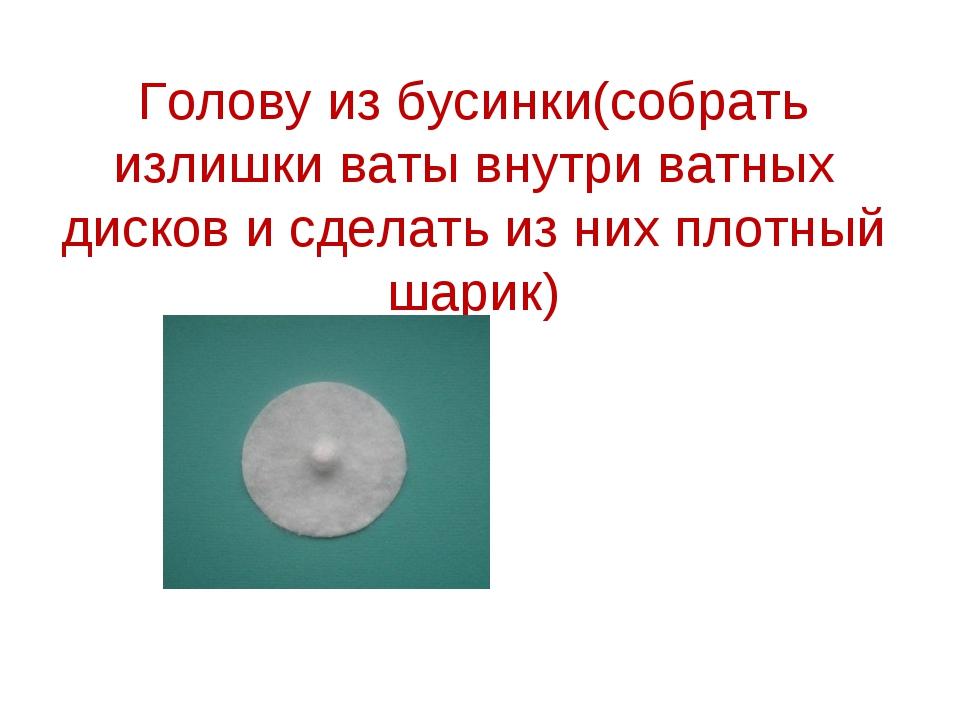 Голову из бусинки(собрать излишки ваты внутри ватных дисков и сделать из них...