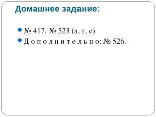 Домашнее задание: № 417, № 523 (а, г, е) Д о п о л н и т е л ь н о: № 526.