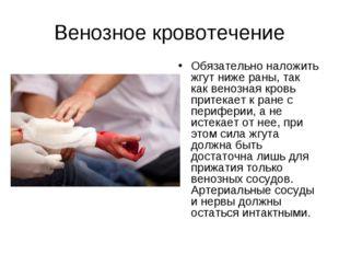 Венозное кровотечение Обязательно наложить жгут ниже раны, так как венозная к