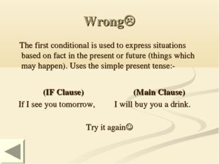 Wrong The first conditional is used to express situations based on fact in t