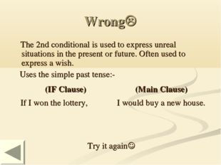 Wrong The 2nd conditional is used to express unreal situations in the presen