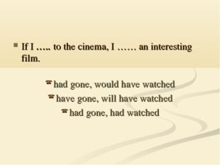 If I ….. to the cinema, I …… an interesting film. had gone, would have watche
