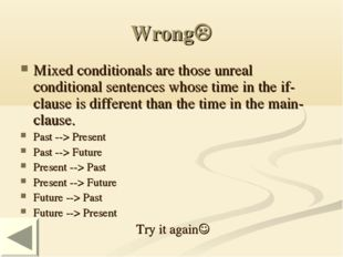 Wrong Mixed conditionals are those unreal conditional sentences whose time i