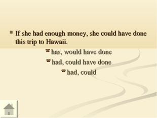 If she had enough money, she could have done this trip to Hawaii. has, would