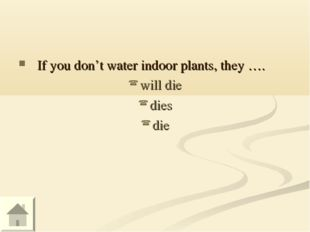 If you don't water indoor plants, they …. will die dies die